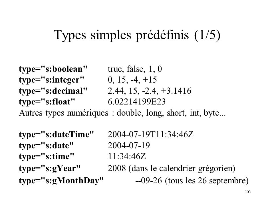 26 Types simples prédéfinis (1/5) type= s:boolean true, false, 1, 0 type= s:integer 0, 15, -4, +15 type= s:decimal 2.44, 15, -2.4, +3.1416 type= s:float 6.02214199E23 Autres types numériques : double, long, short, int, byte...