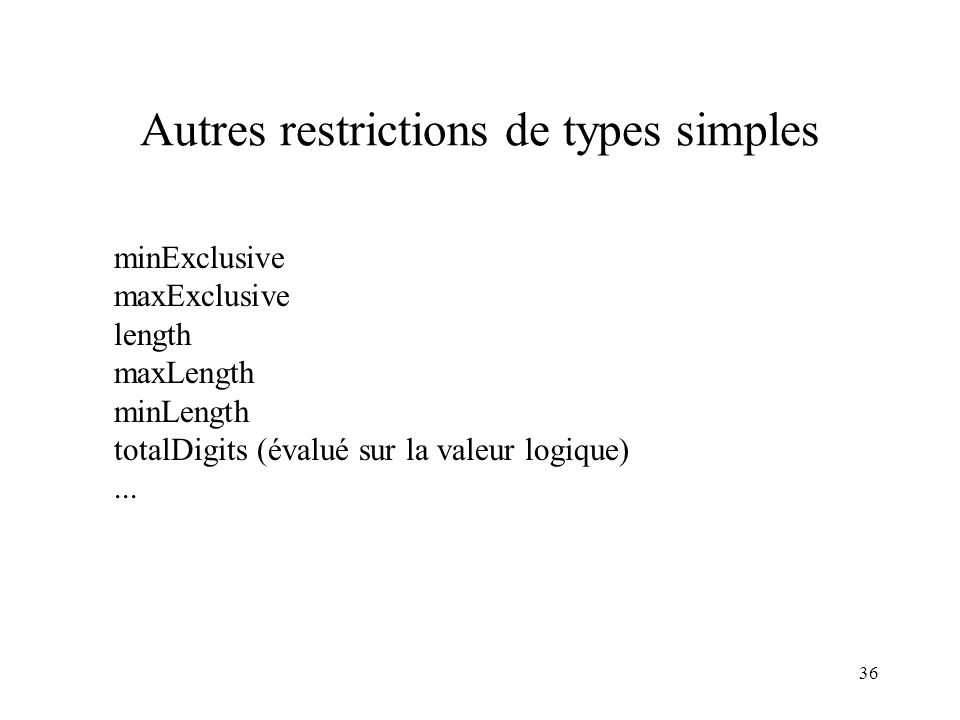 36 Autres restrictions de types simples minExclusive maxExclusive length maxLength minLength totalDigits (évalué sur la valeur logique)...