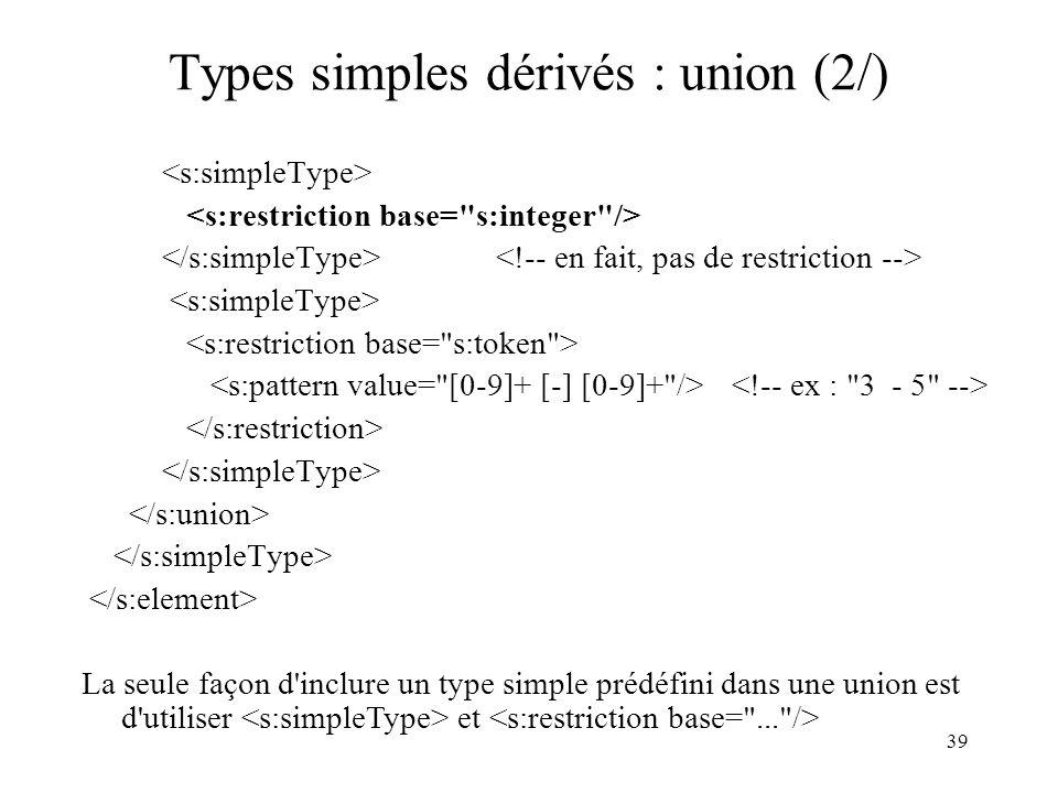 39 Types simples dérivés : union (2/) La seule façon d'inclure un type simple prédéfini dans une union est d'utiliser et