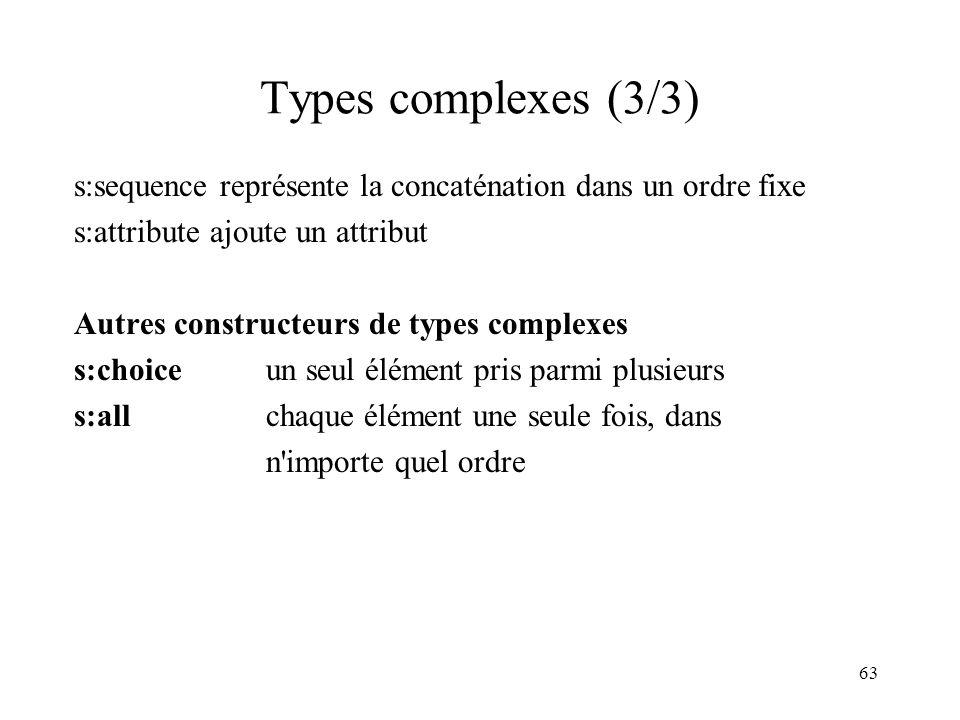 63 Types complexes (3/3) s:sequence représente la concaténation dans un ordre fixe s:attribute ajoute un attribut Autres constructeurs de types comple