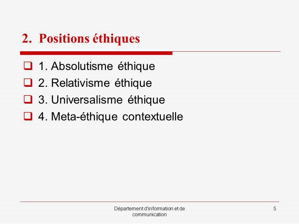 Département d'information et de communication 5 2. Positions éthiques 1. Absolutisme éthique 2. Relativisme éthique 3. Universalisme éthique 4. Meta-é