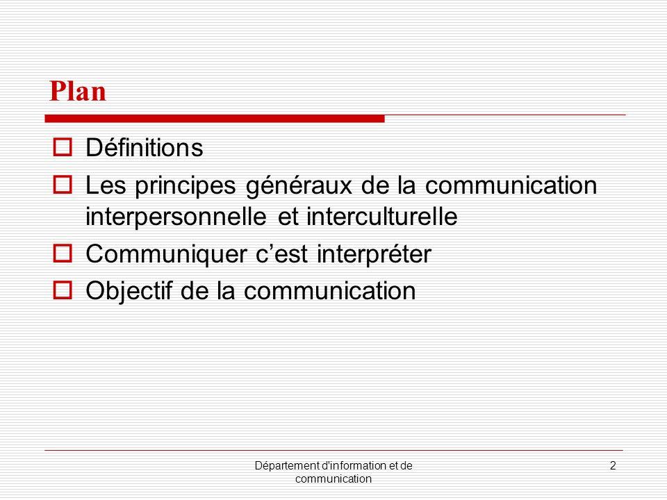 Département d information et de communication 2 Plan Définitions Les principes généraux de la communication interpersonnelle et interculturelle Communiquer cest interpréter Objectif de la communication