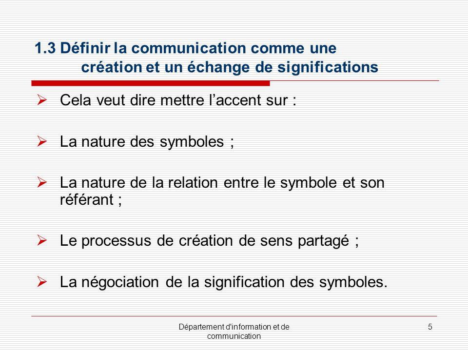 Département d information et de communication 5 1.3 Définir la communication comme une création et un échange de significations Cela veut dire mettre laccent sur : La nature des symboles ; La nature de la relation entre le symbole et son référant ; Le processus de création de sens partagé ; La négociation de la signification des symboles.