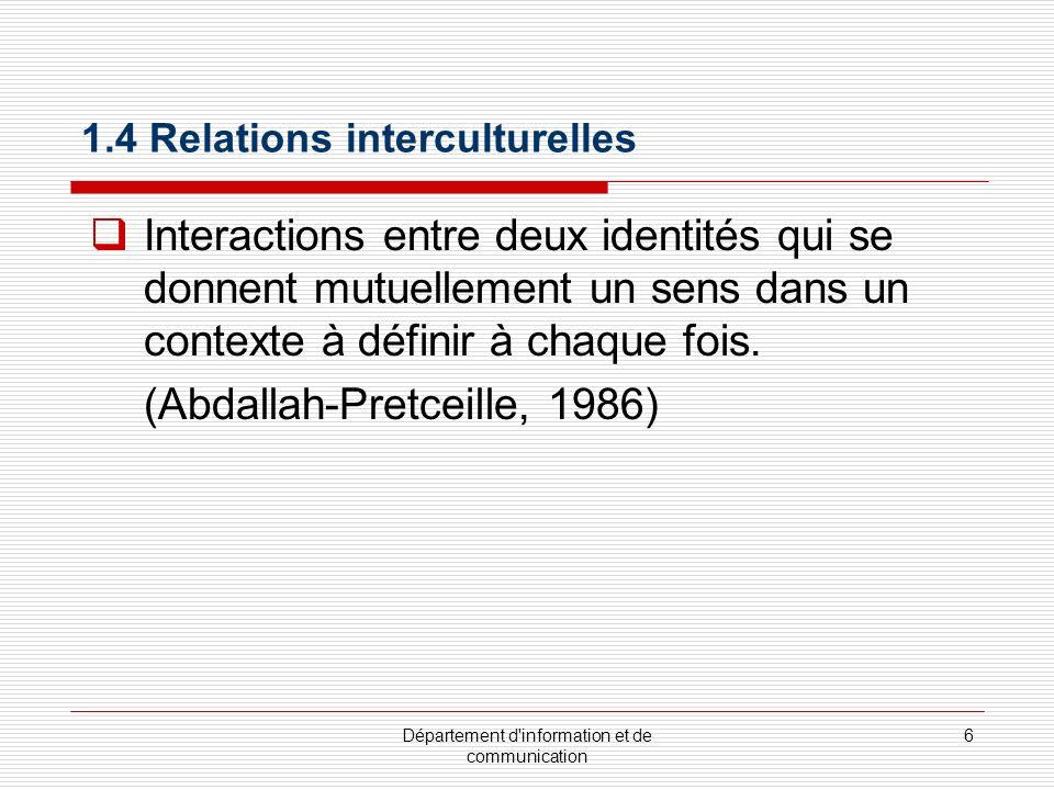 Département d information et de communication 6 1.4 Relations interculturelles Interactions entre deux identités qui se donnent mutuellement un sens dans un contexte à définir à chaque fois.