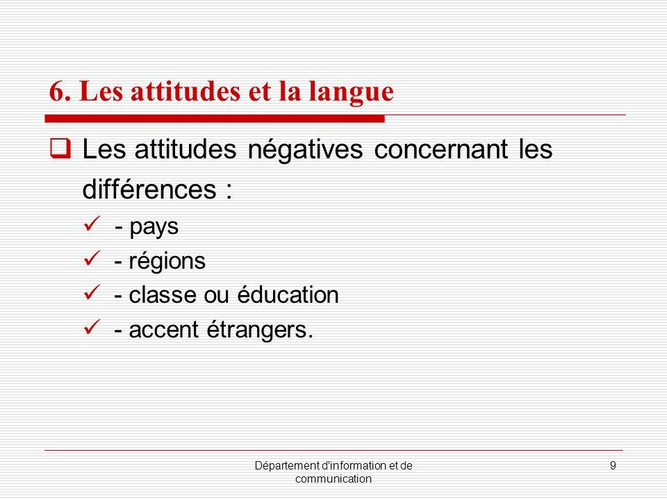 Département d'information et de communication 9 6. Les attitudes et la langue Les attitudes négatives concernant les différences : - pays - régions -