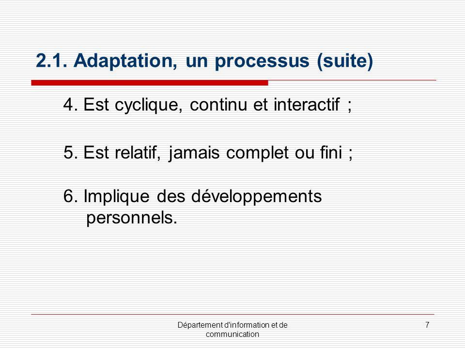 Département d'information et de communication 7 2.1. Adaptation, un processus (suite) 4. Est cyclique, continu et interactif ; 5. Est relatif, jamais