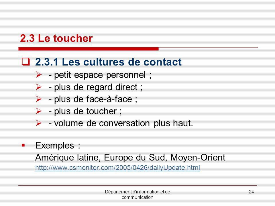 Département d information et de communication 25 2.3 Le toucher (suite) 2.3.2 Les cultures de non contact - plus grand espace personnel ; - regard direct plus court ; - moins de face-à-face ; - moins de toucher ; - volume de conversation plus bas.
