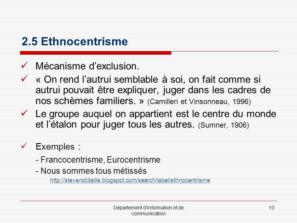 Département d'information et de communication 10 2.5 Ethnocentrisme Mécanisme dexclusion. « On rend lautrui semblable à soi, on fait comme si autrui p