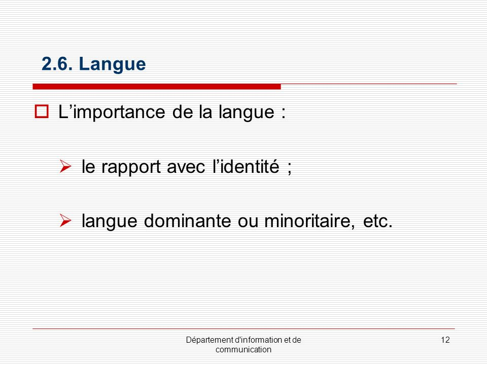 Département d'information et de communication 12 2.6. Langue Limportance de la langue : le rapport avec lidentité ; langue dominante ou minoritaire, e