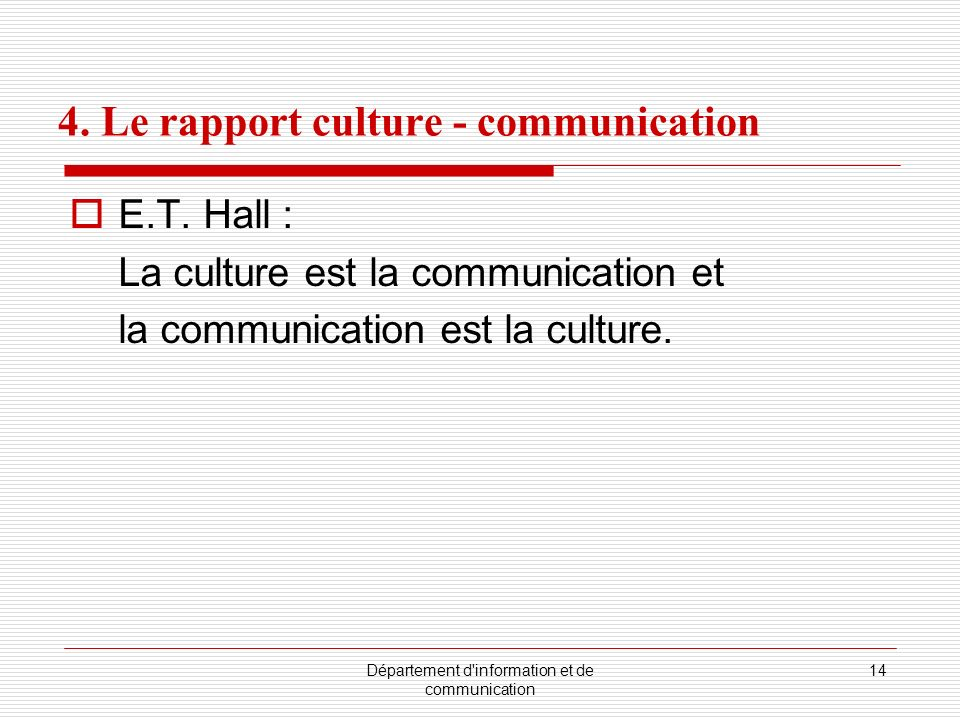 Département d'information et de communication 14 4. Le rapport culture - communication E.T. Hall : La culture est la communication et la communication