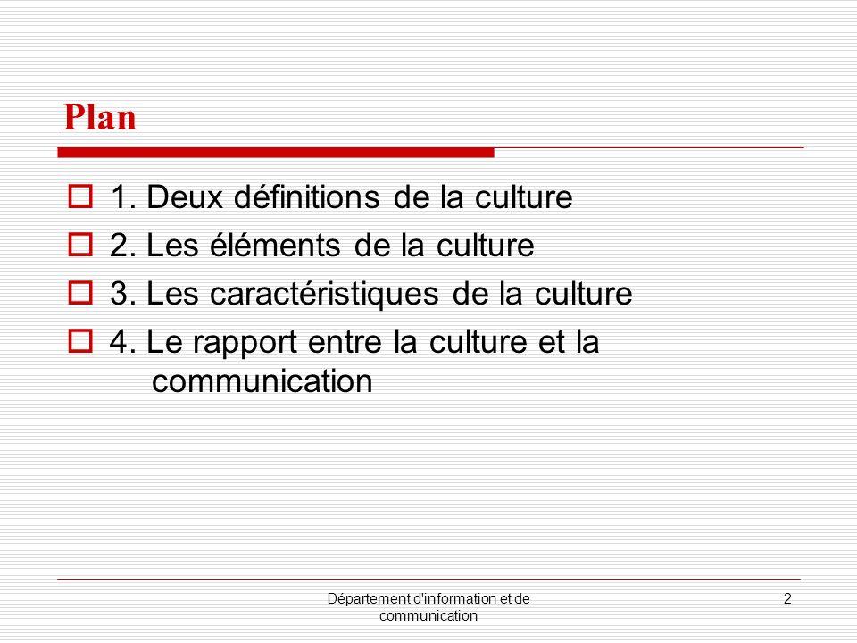 Département d'information et de communication 2 Plan 1. Deux définitions de la culture 2. Les éléments de la culture 3. Les caractéristiques de la cul