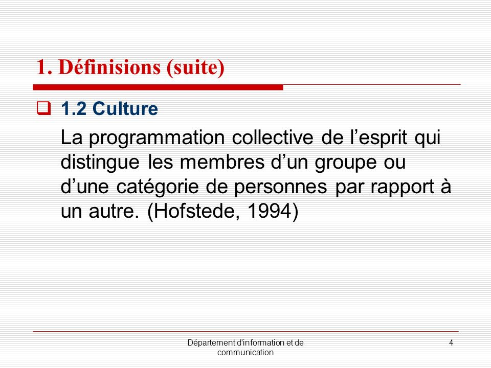 Département d'information et de communication 4 1. Définisions (suite) 1.2 Culture La programmation collective de lesprit qui distingue les membres du
