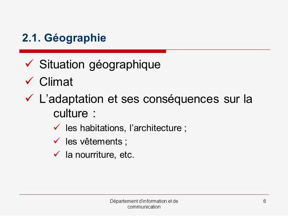 Département d'information et de communication 6 2.1. Géographie Situation géographique Climat Ladaptation et ses conséquences sur la culture : les hab