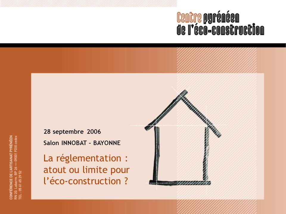 28 septembre 2006 Salon INNOBAT – BAYONNE La réglementation : atout ou limite pour léco-construction