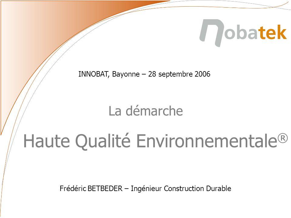 La démarche Haute Qualité Environnementale ® Frédéric BETBEDER – Ingénieur Construction Durable INNOBAT, Bayonne – 28 septembre 2006