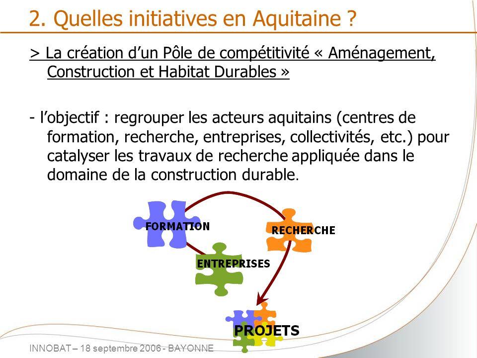 INNOBAT – 18 septembre 2006 - BAYONNE 2. Quelles initiatives en Aquitaine ? > La création dun Pôle de compétitivité « Aménagement, Construction et Hab