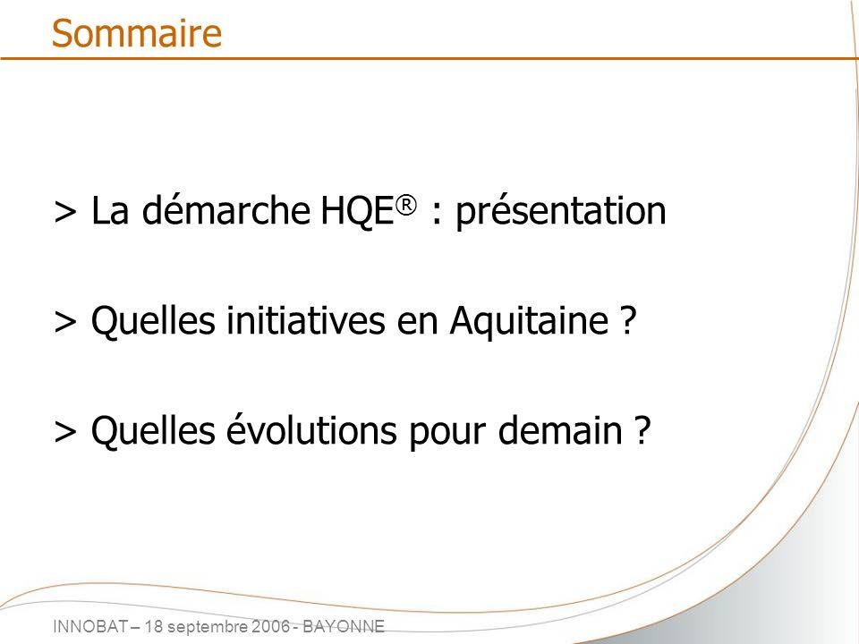 INNOBAT – 18 septembre 2006 - BAYONNE Sommaire > La démarche HQE ® : présentation > Quelles initiatives en Aquitaine ? > Quelles évolutions pour demai
