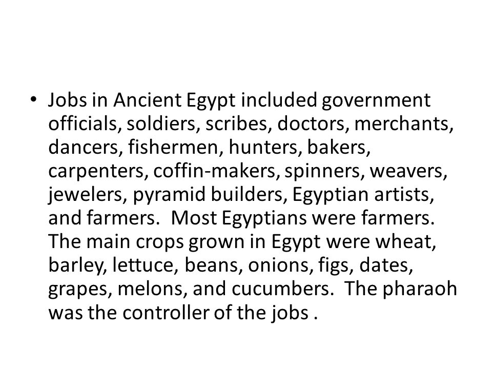 Jobs in Ancient Egypt included government officials, soldiers, scribes, doctors, merchants, dancers, fishermen, hunters, bakers, carpenters, coffin-ma