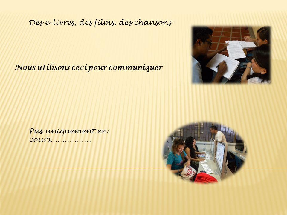 Des e-livres, des films, des chansons Nous utilisons ceci pour communiquer Pas uniquement en cours……………..