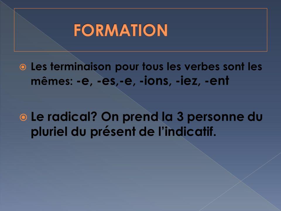 Les terminaison pour tous les verbes sont les mêmes: -e, -es,-e, -ions, -iez, -ent Le radical.