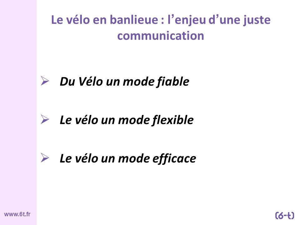 www.6t.fr Le vélo en banlieue : l enjeu d une juste communication Du Vélo un mode fiable Le vélo un mode flexible Le vélo un mode efficace