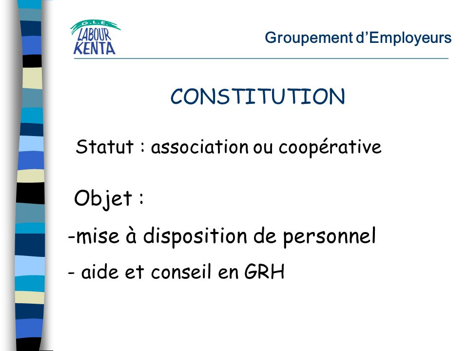 Groupement dEmployeurs Statut : association ou coopérative Objet : -mise à disposition de personnel - aide et conseil en GRH CONSTITUTION