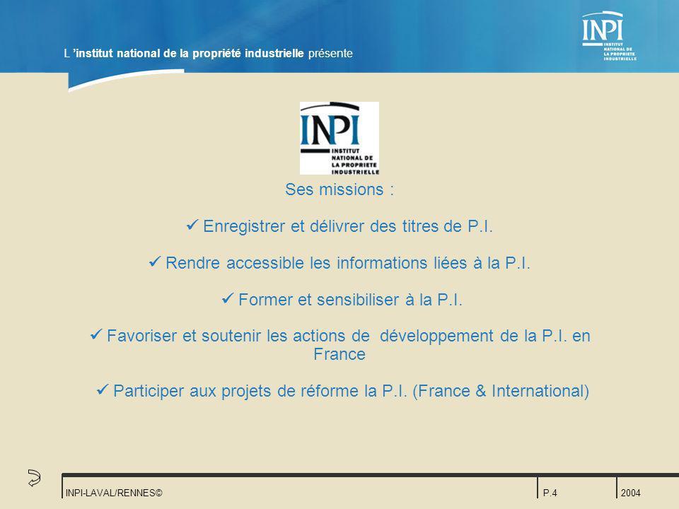 2004 INPI-LAVAL/RENNES©P.4 Ses missions : Enregistrer et délivrer des titres de P.I. Rendre accessible les informations liées à la P.I. Former et sens