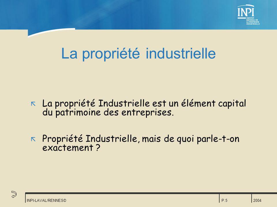 2004 INPI-LAVAL/RENNES©P.5 La propriété industrielle ã La propriété Industrielle est un élément capital du patrimoine des entreprises. ã Propriété Ind