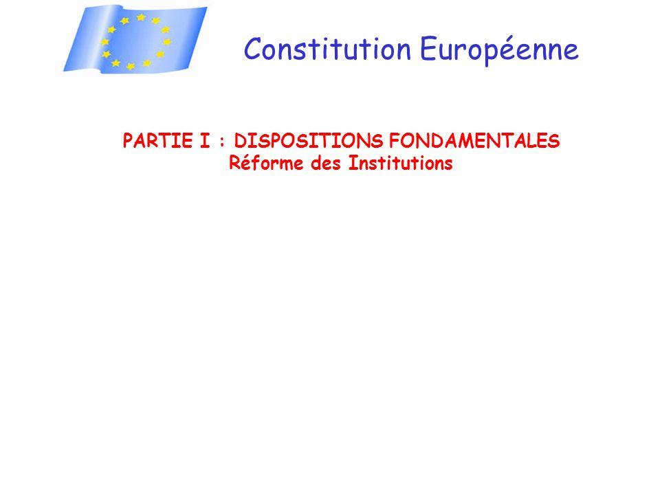 Constitution Européenne PARTIE I : DISPOSITIONS FONDAMENTALES Réforme des Institutions
