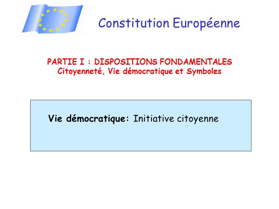 Constitution Européenne PARTIE I : DISPOSITIONS FONDAMENTALES Citoyenneté, Vie démocratique et Symboles Vie démocratique: Initiative citoyenne