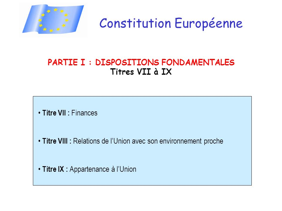 Constitution Européenne PARTIE I : DISPOSITIONS FONDAMENTALES Titres VII à IX Titre VII : Finances Titre VIII : Relations de lUnion avec son environnement proche Titre IX : Appartenance à lUnion