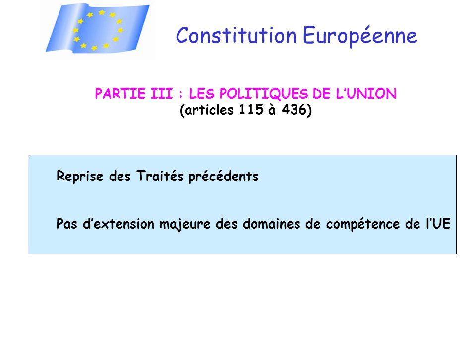 Constitution Européenne PARTIE III : LES POLITIQUES DE LUNION (articles 115 à 436) Reprise des Traités précédents Pas dextension majeure des domaines de compétence de lUE