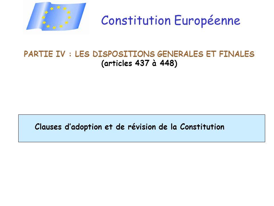 Constitution Européenne PARTIE IV : LES DISPOSITIONS GENERALES ET FINALES (articles 437 à 448) Clauses dadoption et de révision de la Constitution