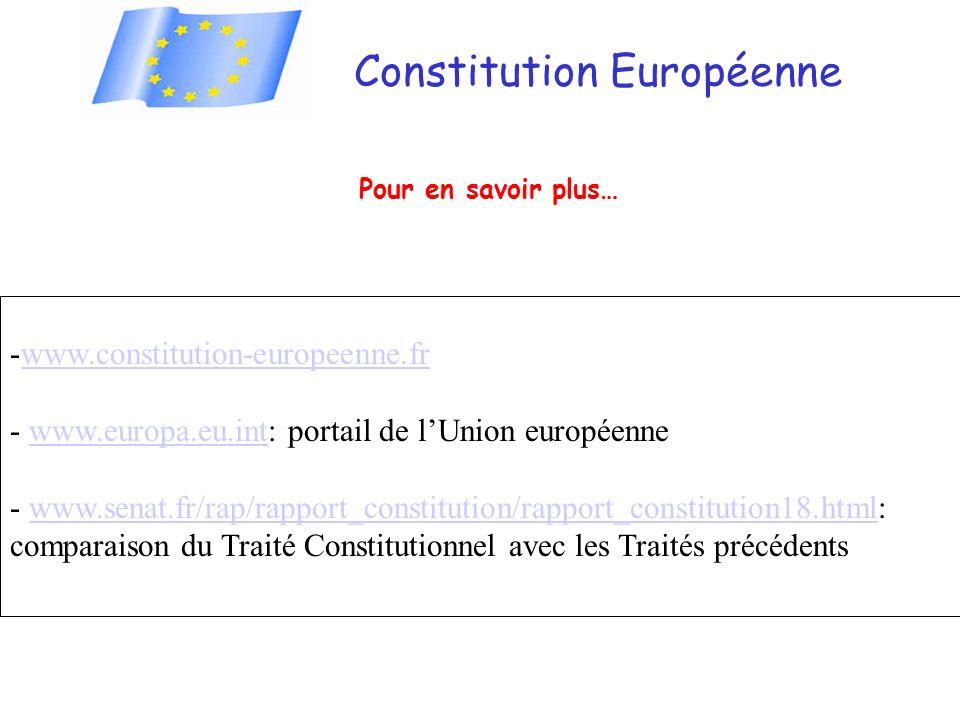 Constitution Européenne Pour en savoir plus… -www.constitution-europeenne.frwww.constitution-europeenne.fr - www.europa.eu.int: portail de lUnion européennewww.europa.eu.int - www.senat.fr/rap/rapport_constitution/rapport_constitution18.html: comparaison du Traité Constitutionnel avec les Traités précédentswww.senat.fr/rap/rapport_constitution/rapport_constitution18.html