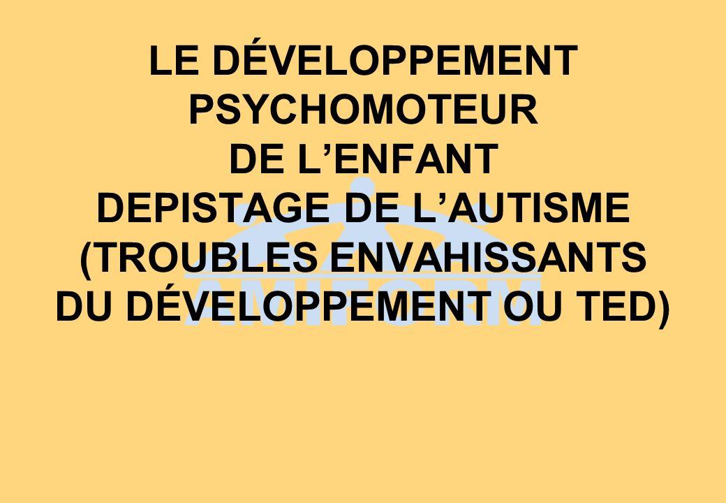 LE DÉVELOPPEMENT PSYCHOMOTEUR DE LENFANT DEPISTAGE DE LAUTISME (TROUBLES ENVAHISSANTS DU DÉVELOPPEMENT OU TED)