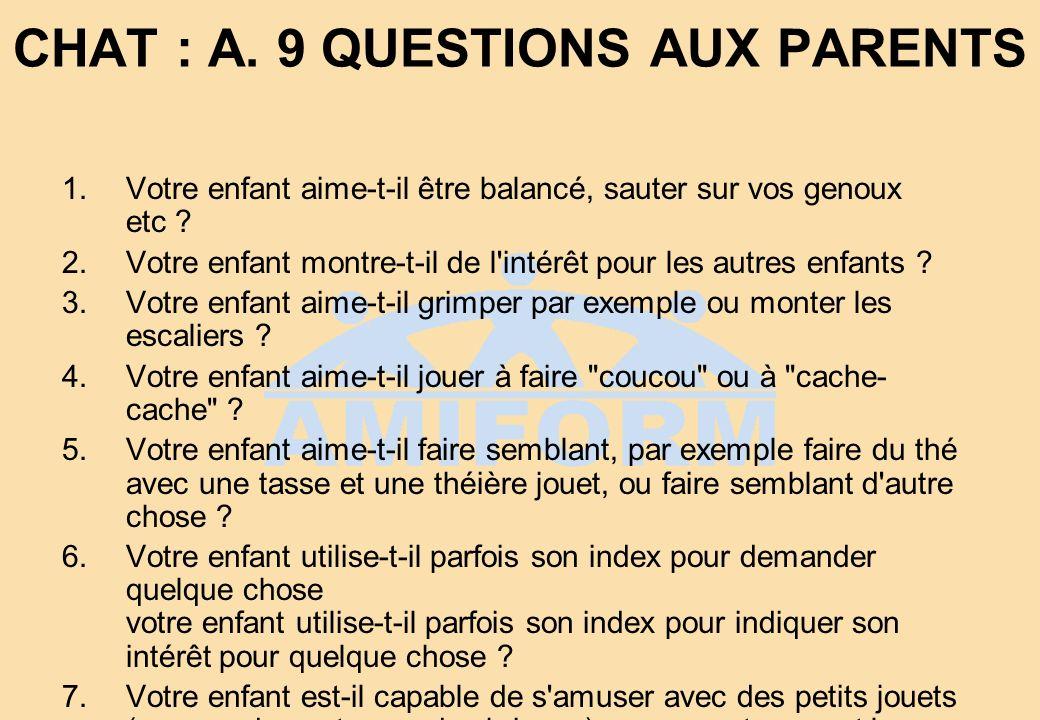 CHAT : A. 9 QUESTIONS AUX PARENTS 1.Votre enfant aime-t-il être balancé, sauter sur vos genoux etc ? 2.Votre enfant montre-t-il de l'intérêt pour les