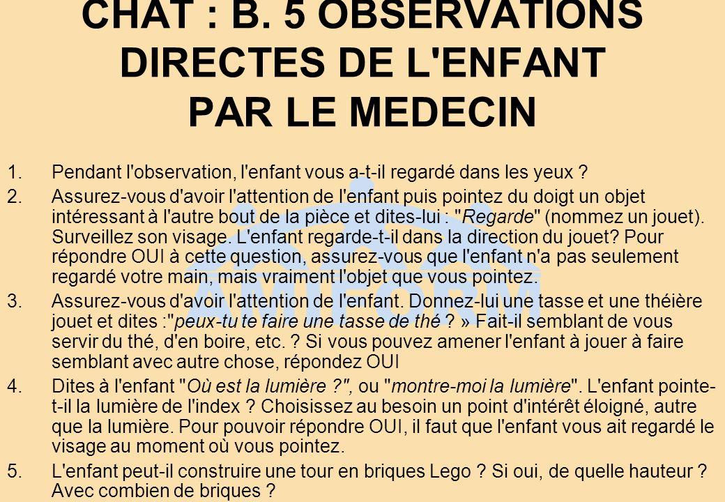 CHAT : B. 5 OBSERVATIONS DIRECTES DE L'ENFANT PAR LE MEDECIN 1.Pendant l'observation, l'enfant vous a-t-il regardé dans les yeux ? 2.Assurez-vous d'av