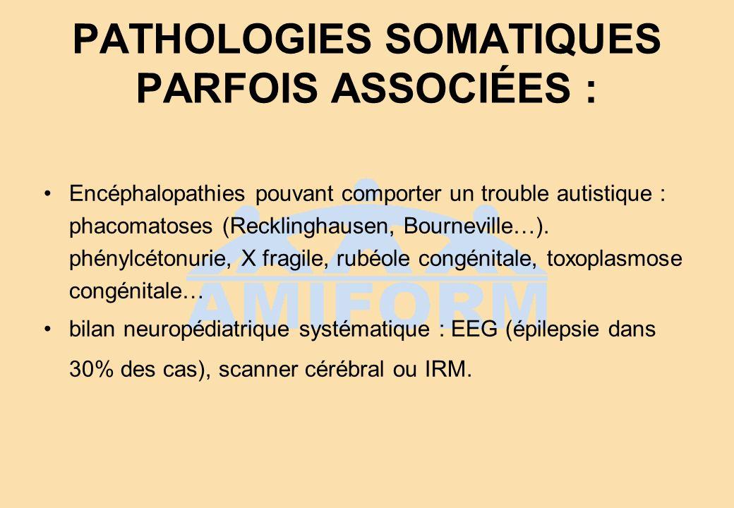 PATHOLOGIES SOMATIQUES PARFOIS ASSOCIÉES : Encéphalopathies pouvant comporter un trouble autistique : phacomatoses (Recklinghausen, Bourneville…). phé
