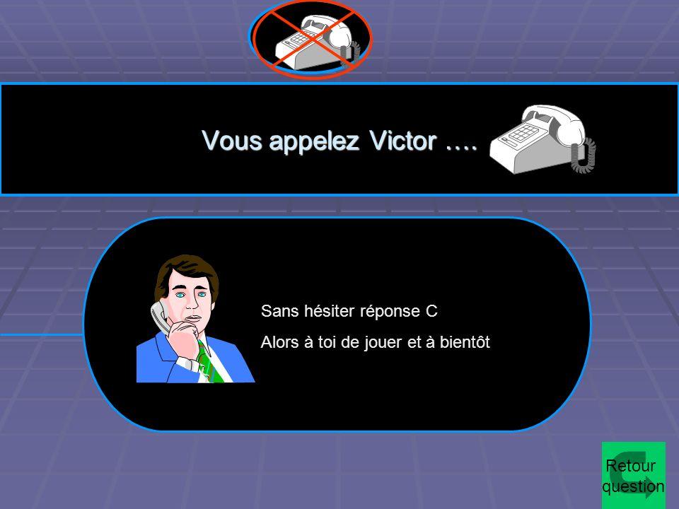 Vous appelez Victor …. Sans hésiter réponse C Alors à toi de jouer et à bientôt Retour question