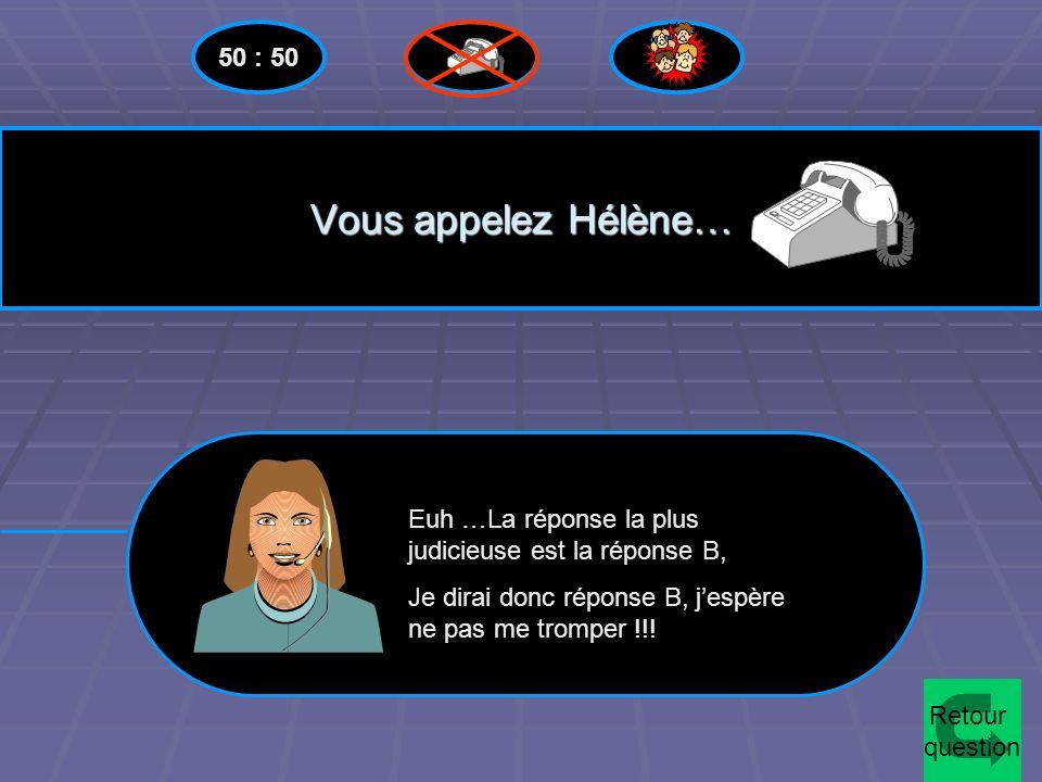 Vous appelez Hélène… 50 : 50 Euh …La réponse la plus judicieuse est la réponse B, Je dirai donc réponse B, jespère ne pas me tromper !!.