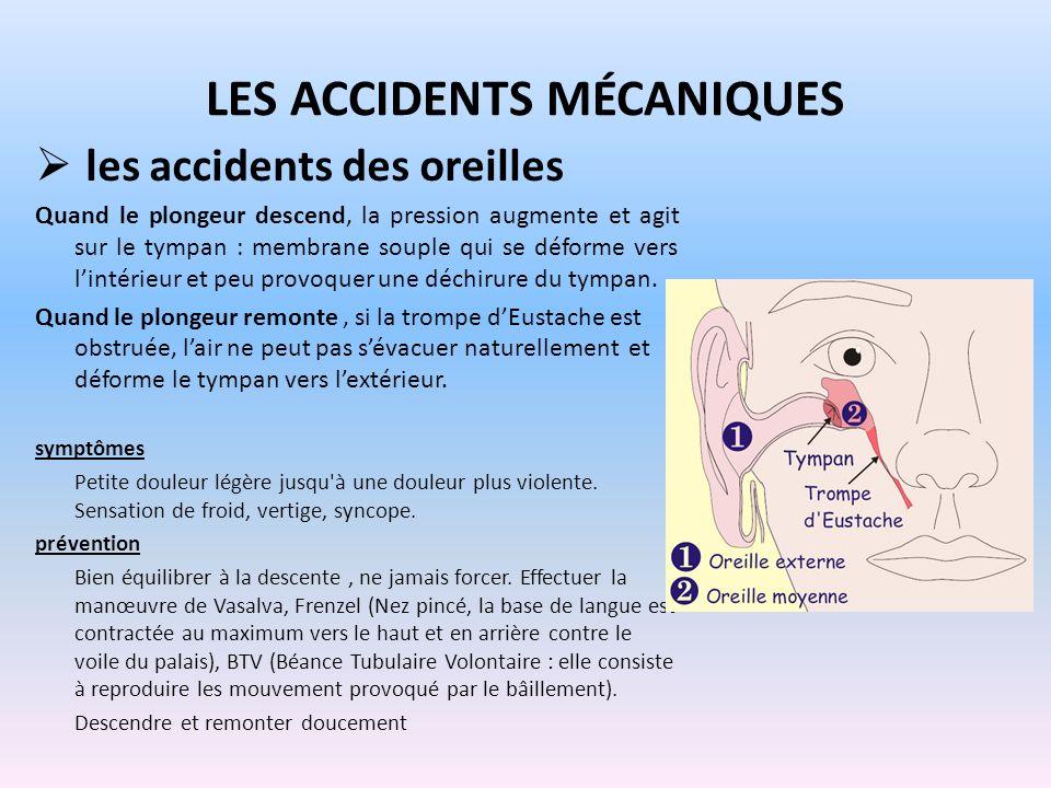 LES ACCIDENTS MÉCANIQUES les accidents des oreilles Quand le plongeur descend, la pression augmente et agit sur le tympan : membrane souple qui se déf