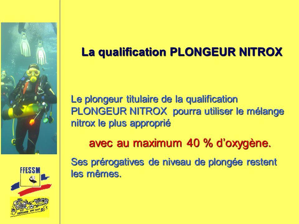 La qualification PLONGEUR NITROX Le plongeur titulaire de la qualification PLONGEUR NITROX pourra utiliser le mélange nitrox le plus approprié avec au
