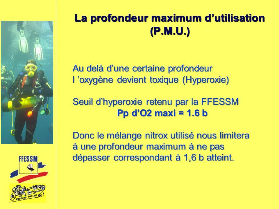 La profondeur maximum dutilisation (P.M.U.) Au delà dune certaine profondeur l oxygène devient toxique (Hyperoxie) Seuil dhyperoxie retenu par la FFES
