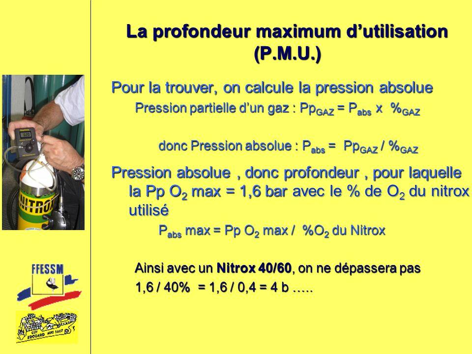 La profondeur maximum dutilisation (P.M.U.) Pour la trouver, on calcule la pression absolue Pression partielle dun gaz : Pp GAZ = P abs x % GAZ donc P