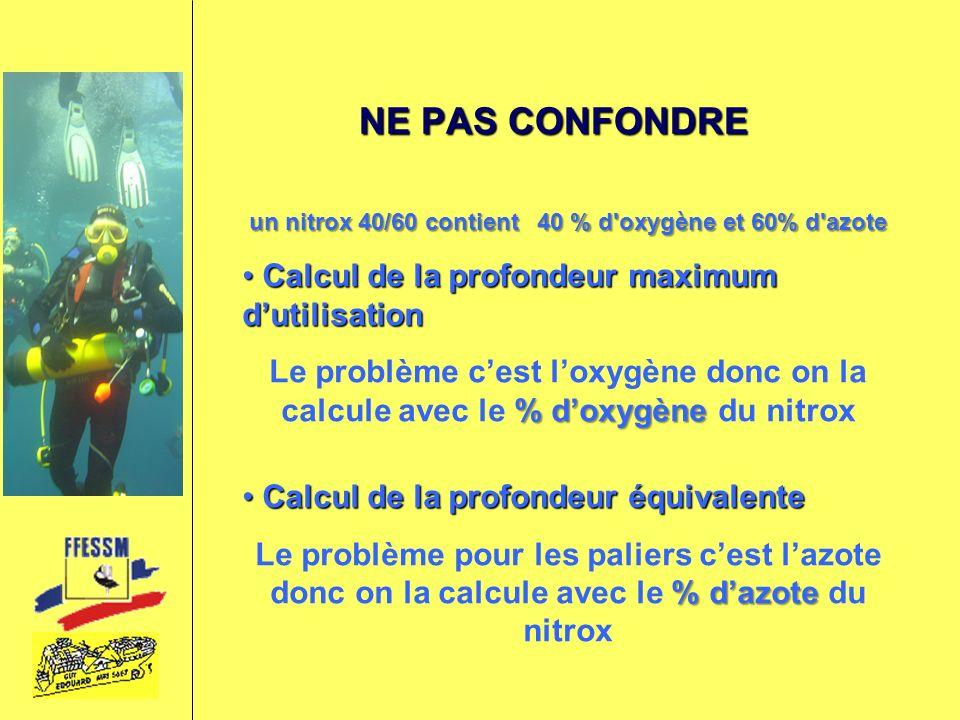 NE PAS CONFONDRE un nitrox 40/60 contient 40 % d'oxygène et 60% d'azote Calcul de la profondeur maximum dutilisation Calcul de la profondeur maximum d