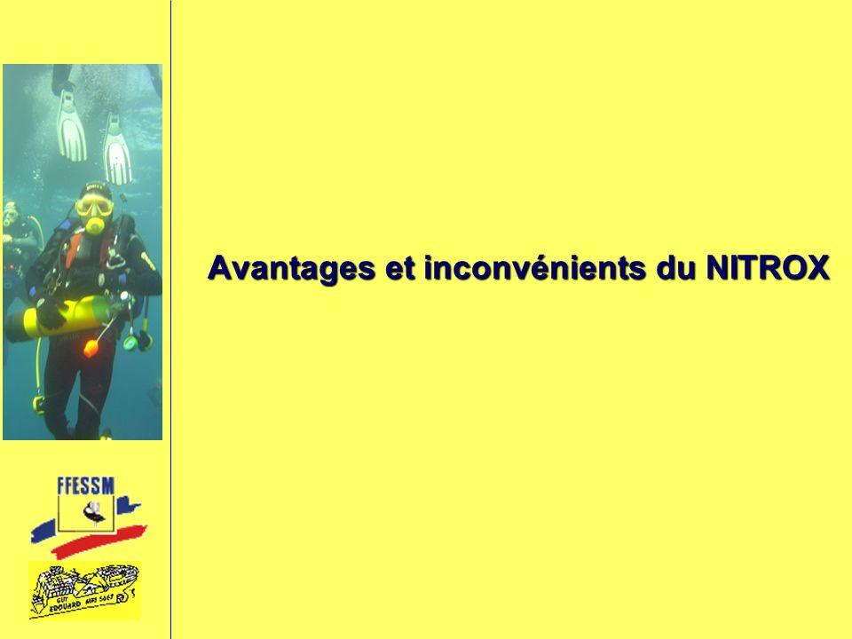 Avantages du NITROX En augmentant la quantité d Oxygène, on réduit la quantité d azote, ainsi le nitrox permet :En augmentant la quantité d Oxygène, on réduit la quantité d azote, ainsi le nitrox permet : Saturation moins importante, car PpN 2 moindre.