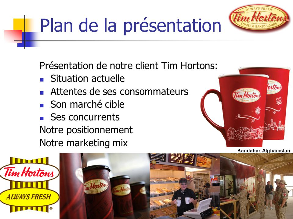 Plan de la présentation Présentation de notre client Tim Hortons: Situation actuelle Attentes de ses consommateurs Son marché cible Ses concurrents No