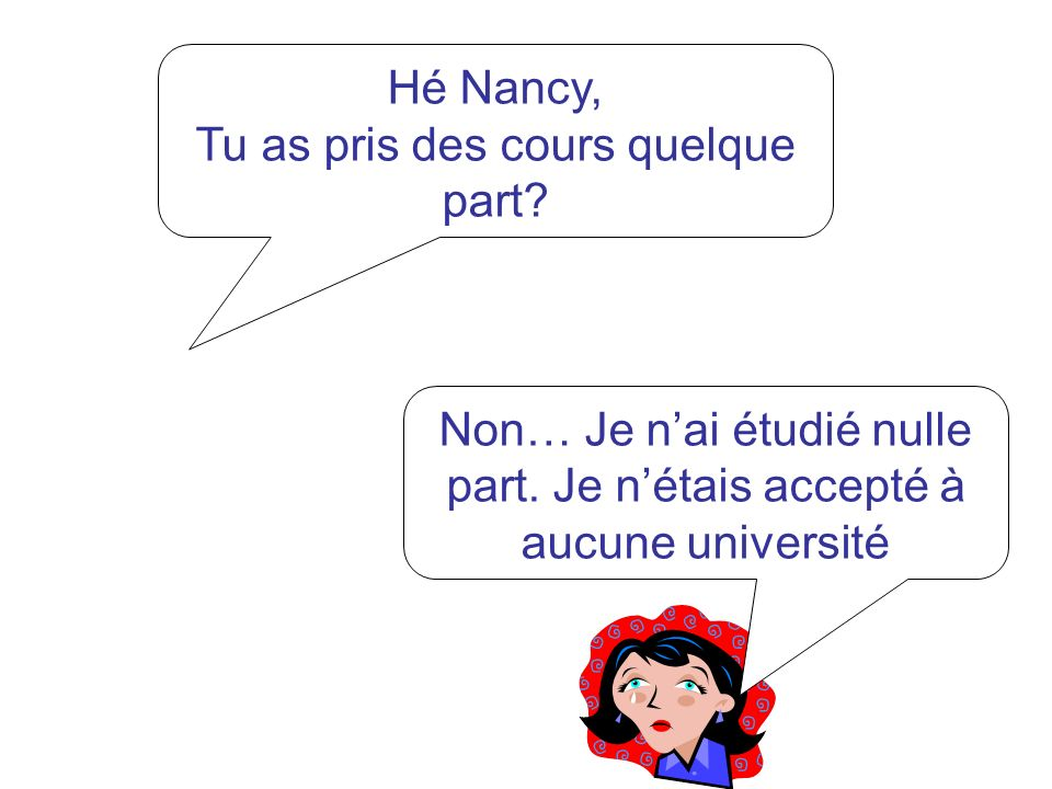 Hé Nancy, Tu as pris des cours quelque part? Non… Je nai étudié nulle part. Je nétais accepté à aucune université