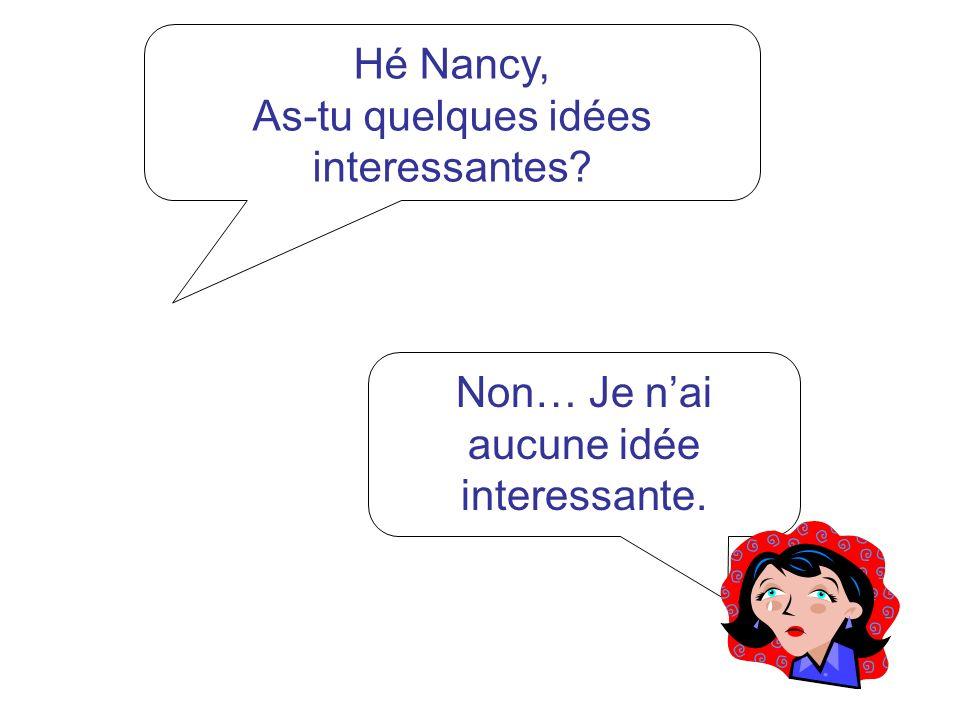 Hé Nancy, As-tu quelques idées interessantes? Non… Je nai aucune idée interessante.