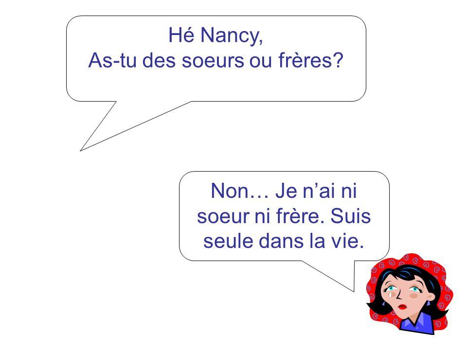 Hé Nancy, As-tu des soeurs ou frères? Non… Je nai ni soeur ni frère. Suis seule dans la vie.